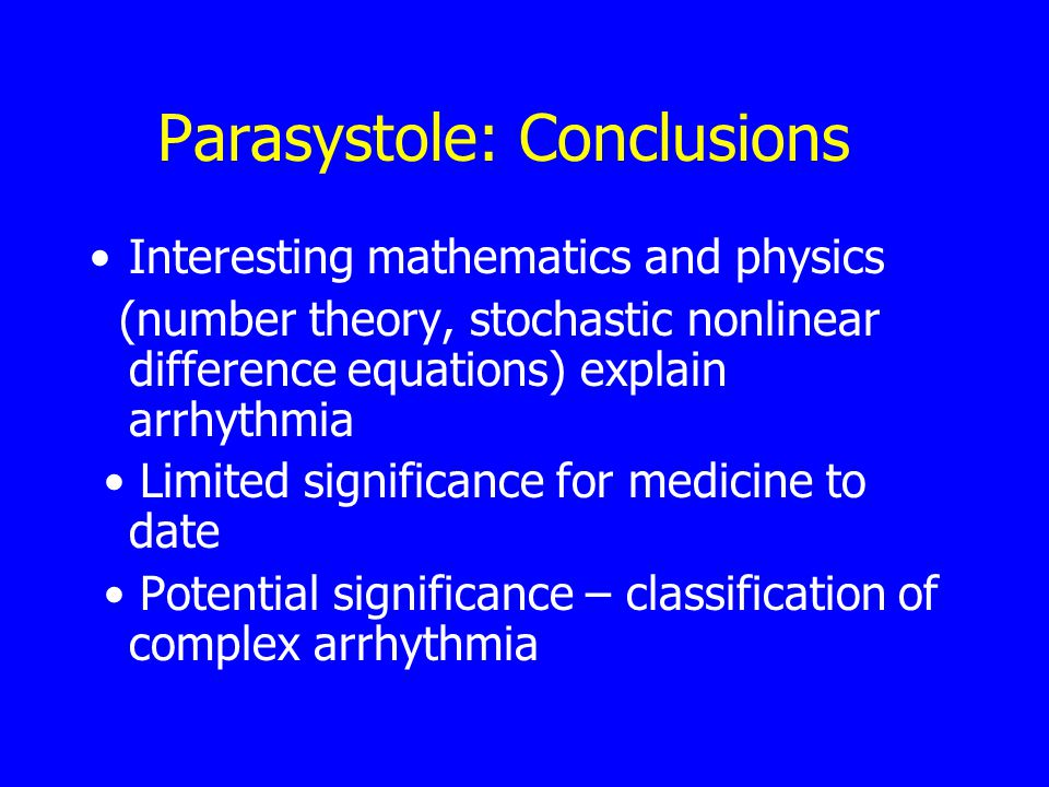 Parasystole: Conclusions Interesting mathematics and physics (number theory, stochastic nonlinear difference equations) explain arrhythmia Limited significance for medicine to date Potential significance – classification of complex arrhythmia