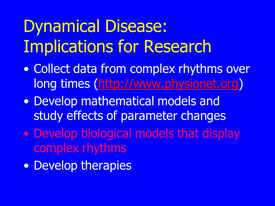 Dynamical Disease: Implications for Research Collect data from complex rhythms over long times (http://www.physionet.org)http://www.physionet.org Develop mathematical models and study effects of parameter changes Develop biological models that display complex rhythms Develop therapies