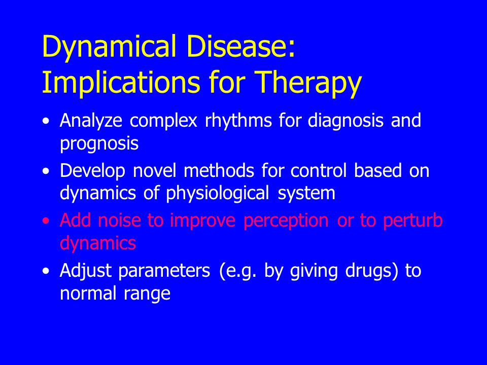 Dynamical Disease: Implications for Therapy Analyze complex rhythms for diagnosis and prognosis Develop novel methods for control based on dynamics of physiological system Add noise to improve perception or to perturb dynamics Adjust parameters (e.g.