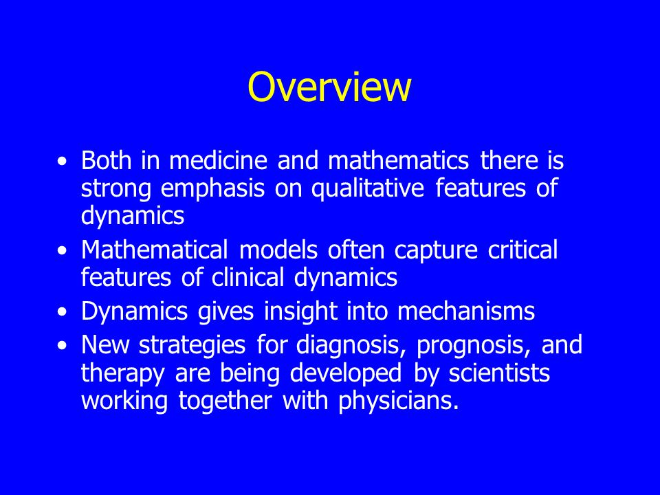 Overview Both in medicine and mathematics there is strong emphasis on qualitative features of dynamics Mathematical models often capture critical features of clinical dynamics Dynamics gives insight into mechanisms New strategies for diagnosis, prognosis, and therapy are being developed by scientists working together with physicians.