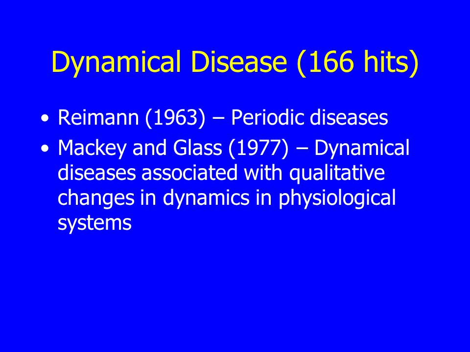 Dynamical Disease (166 hits) Reimann (1963) – Periodic diseases Mackey and Glass (1977) – Dynamical diseases associated with qualitative changes in dynamics in physiological systems