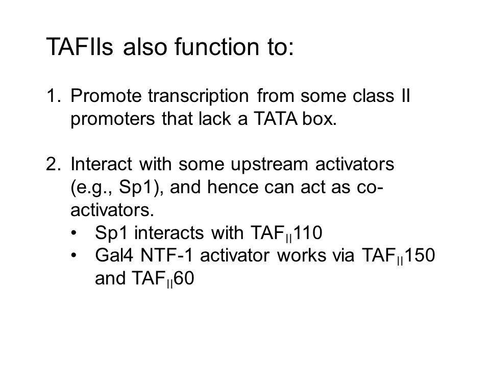 TFIIA and TFIIB TFIIA binds to TBP and could be considered a TAFII TFIIB is needed for the Pol/TFIIF complex to bind to TFIID, and can be though of as a linker between these two.