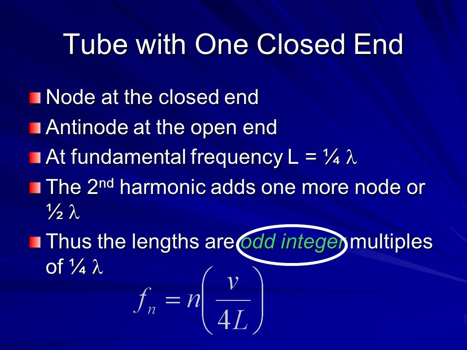 Tube with One Closed End Node at the closed end Antinode at the open end At fundamental frequency L = ¼ At fundamental frequency L = ¼ The 2 nd harmonic adds one more node or ½ The 2 nd harmonic adds one more node or ½ Thus the lengths are odd integer multiples of ¼ Thus the lengths are odd integer multiples of ¼