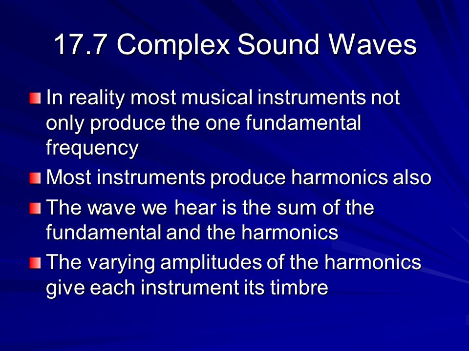 17.7 Complex Sound Waves In reality most musical instruments not only produce the one fundamental frequency Most instruments produce harmonics also The wave we hear is the sum of the fundamental and the harmonics The varying amplitudes of the harmonics give each instrument its timbre