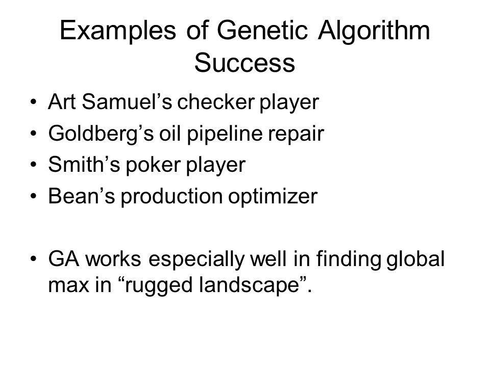 Examples of Genetic Algorithm Success Art Samuels checker player Goldbergs oil pipeline repair Smiths poker player Beans production optimizer GA works especially well in finding global max in rugged landscape.