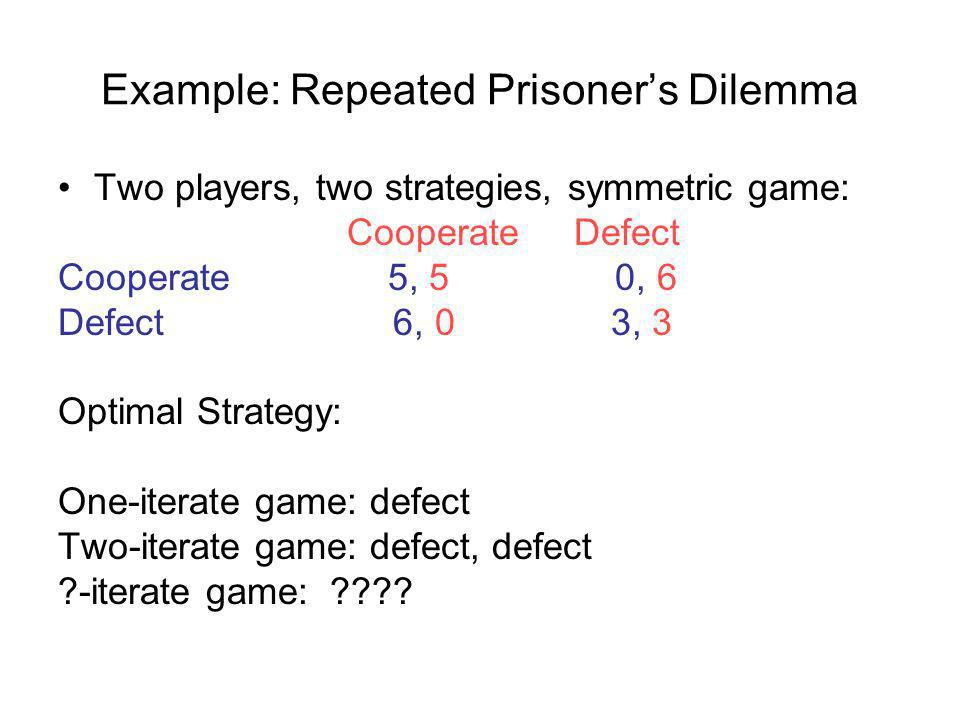Example: Repeated Prisoners Dilemma Two players, two strategies, symmetric game: Cooperate Defect Cooperate 5, 5 0, 6 Defect 6, 0 3, 3 Optimal Strategy: One-iterate game: defect Two-iterate game: defect, defect -iterate game:
