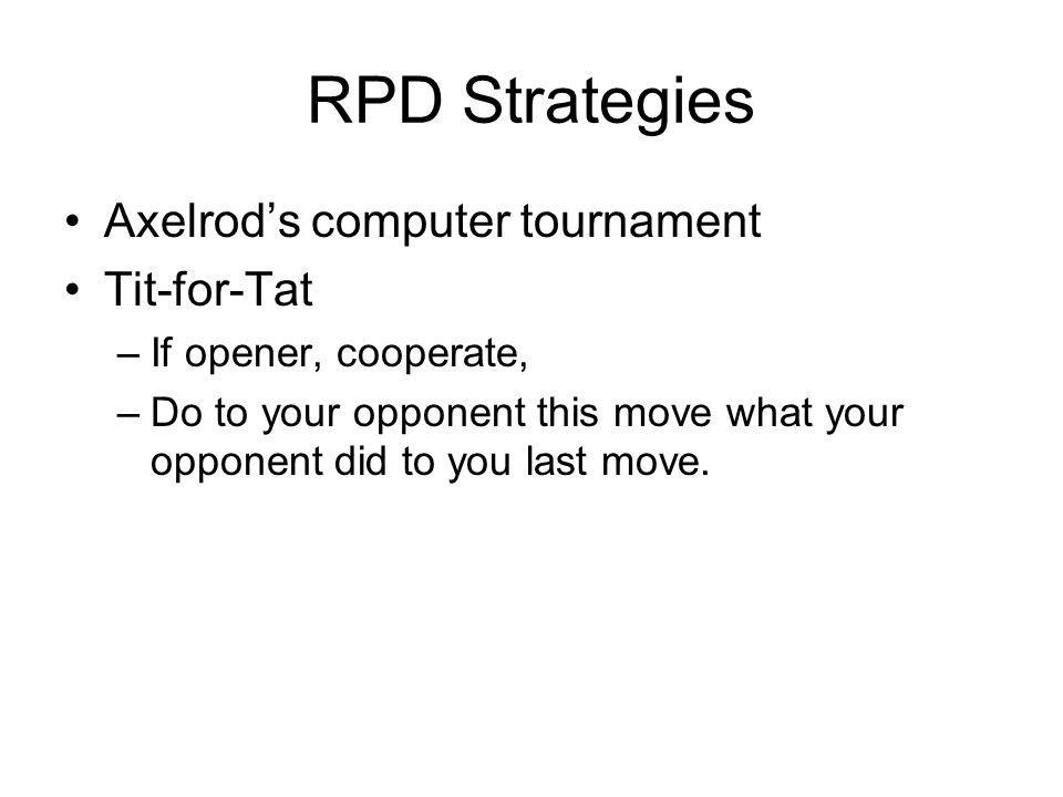 RPD Strategies Axelrods computer tournament Tit-for-Tat –If opener, cooperate, –Do to your opponent this move what your opponent did to you last move.