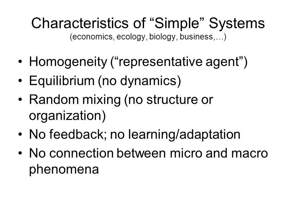 Characteristics of Simple Systems (economics, ecology, biology, business,…) Homogeneity (representative agent) Equilibrium (no dynamics) Random mixing (no structure or organization) No feedback; no learning/adaptation No connection between micro and macro phenomena