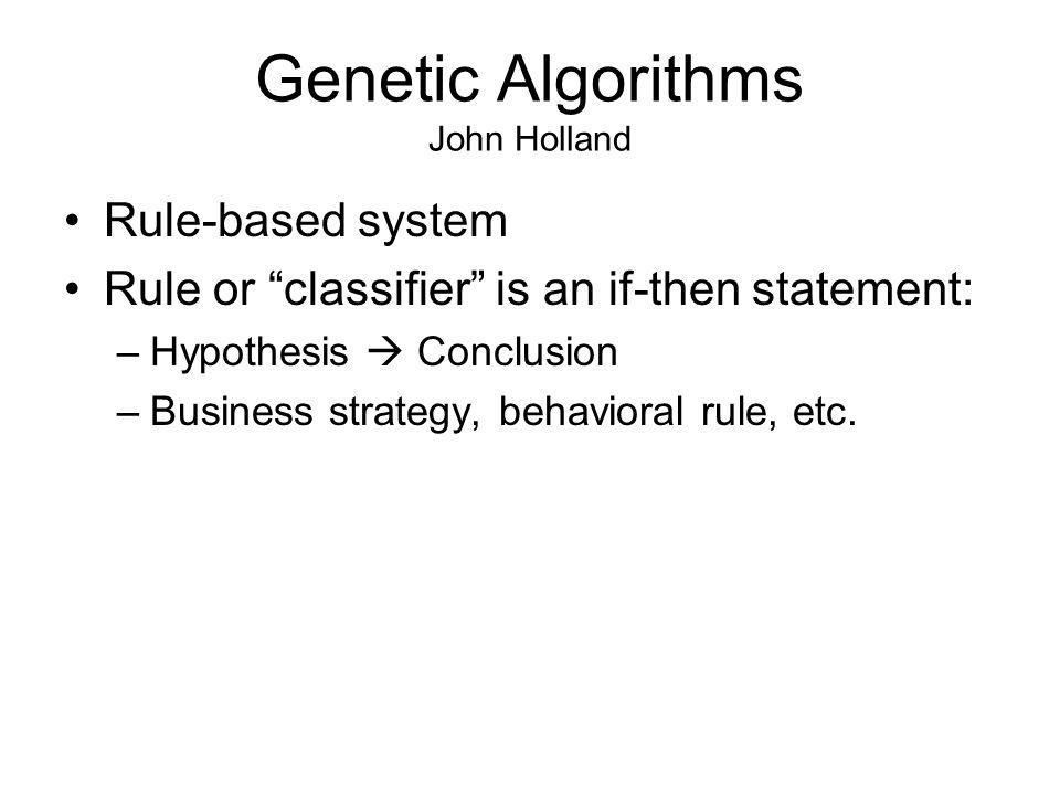 Genetic Algorithms John Holland Rule-based system Rule or classifier is an if-then statement: –Hypothesis Conclusion –Business strategy, behavioral rule, etc.