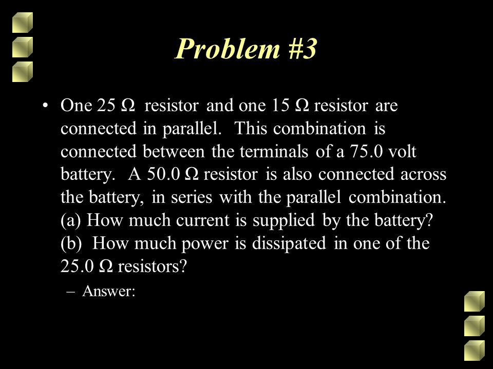 Problem #3 One 25 Ω resistor and one 15 Ω resistor are connected in parallel. This combination is connected between the terminals of a 75.0 volt batte