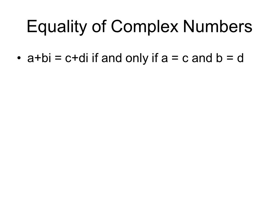 Equality of Complex Numbers a+bi = c+di if and only if a = c and b = d