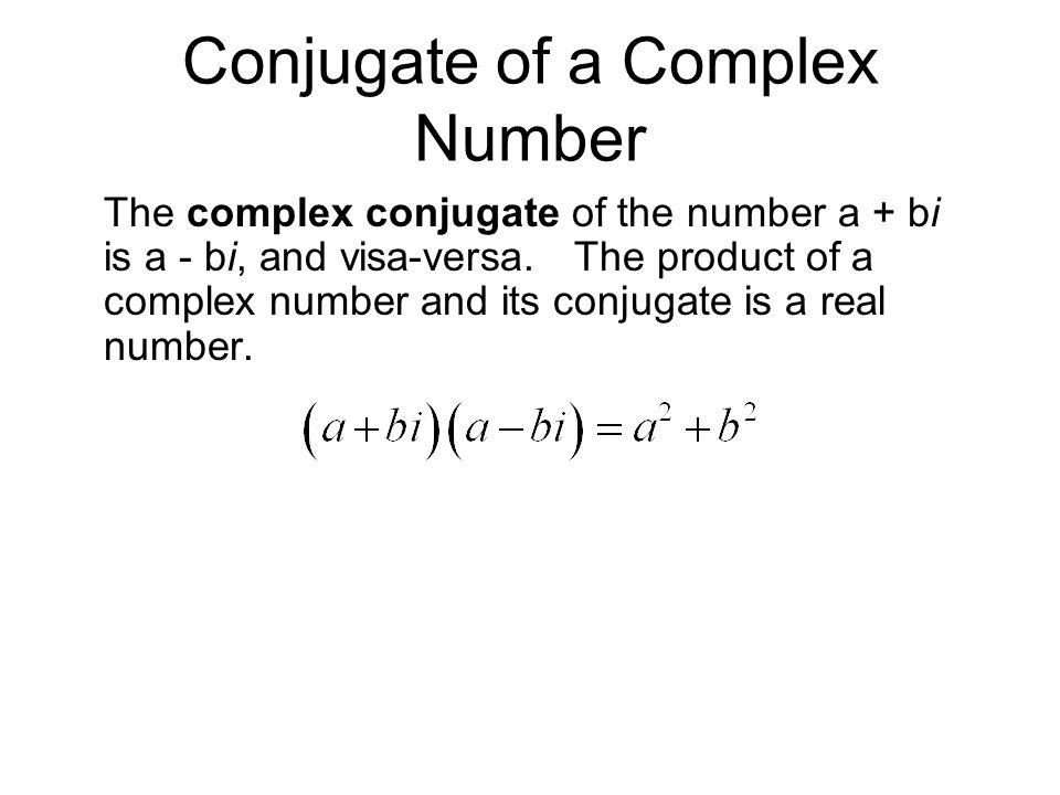 Conjugate of a Complex Number The complex conjugate of the number a + bi is a - bi, and visa-versa. The product of a complex number and its conjugate