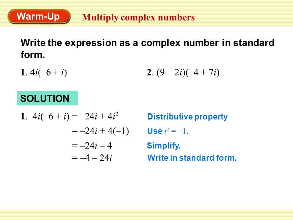 Warm-Up Multiply complex numbers Write the expression as a complex number in standard form. 1. 4i(–6 + i)2. (9 – 2i)(–4 + 7i) SOLUTION 1. 4i(–6 + i) =