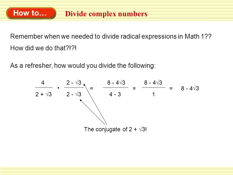 How to… Divide complex numbers Remember when we needed to divide radical expressions in Math 1?? How did we do that?!?! As a refresher, how would you