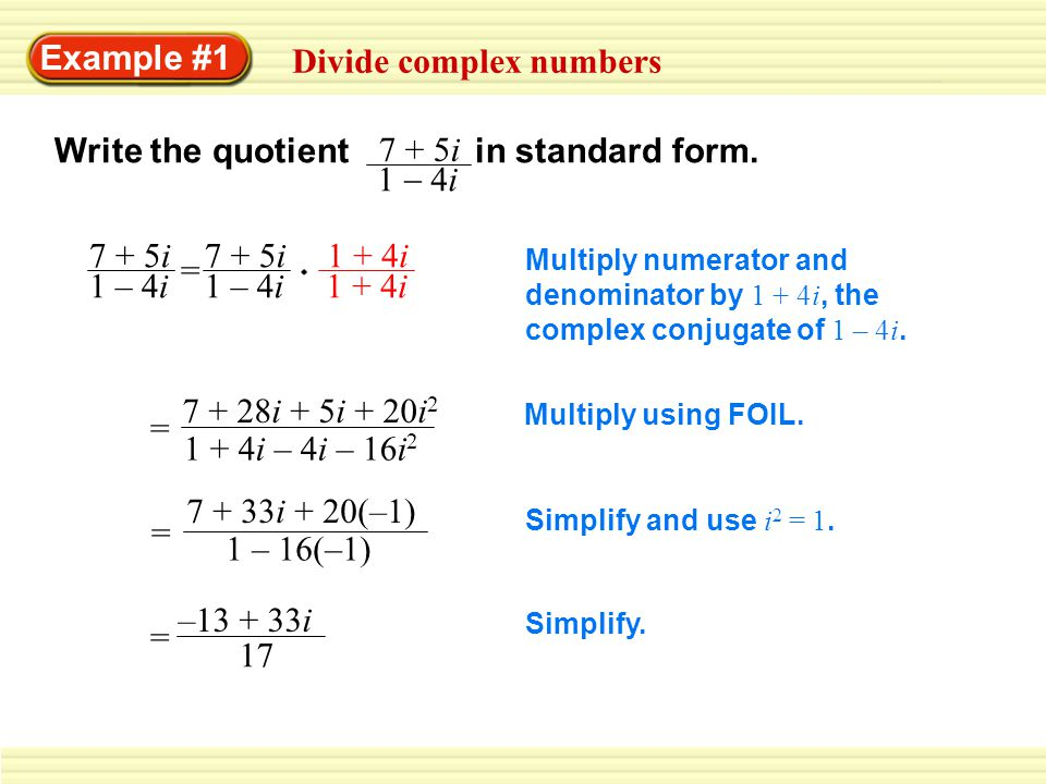 Example #1 Divide complex numbers Write the quotient in standard form. 7 + 5i 1 4i 7 + 5i 1 – 4i 7 + 5i 1 – 4i = 1 + 4i Multiply numerator and denomin