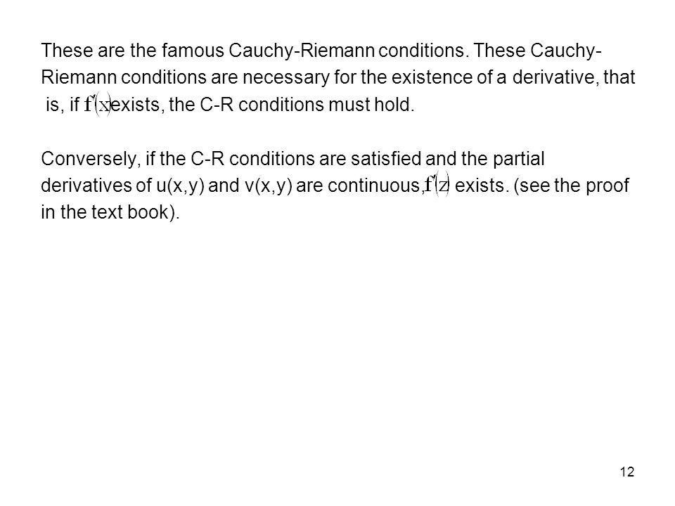 12 These are the famous Cauchy-Riemann conditions. These Cauchy- Riemann conditions are necessary for the existence of a derivative, that is, if exist
