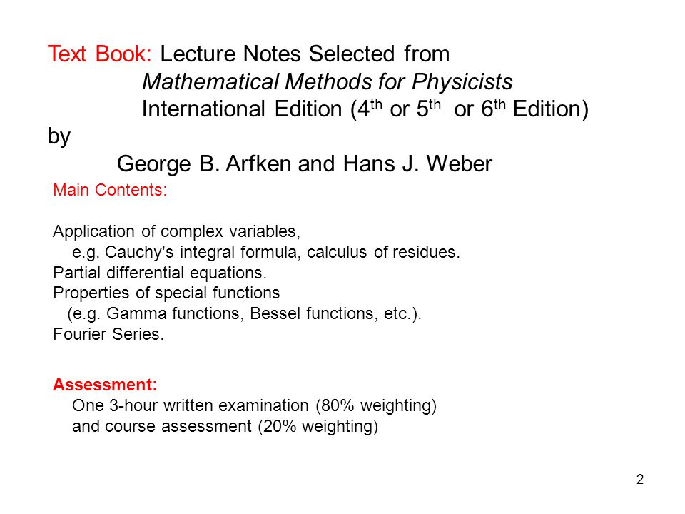 2 Text Book: Lecture Notes Selected from Mathematical Methods for Physicists International Edition (4 th or 5 th or 6 th Edition) by George B. Arfken