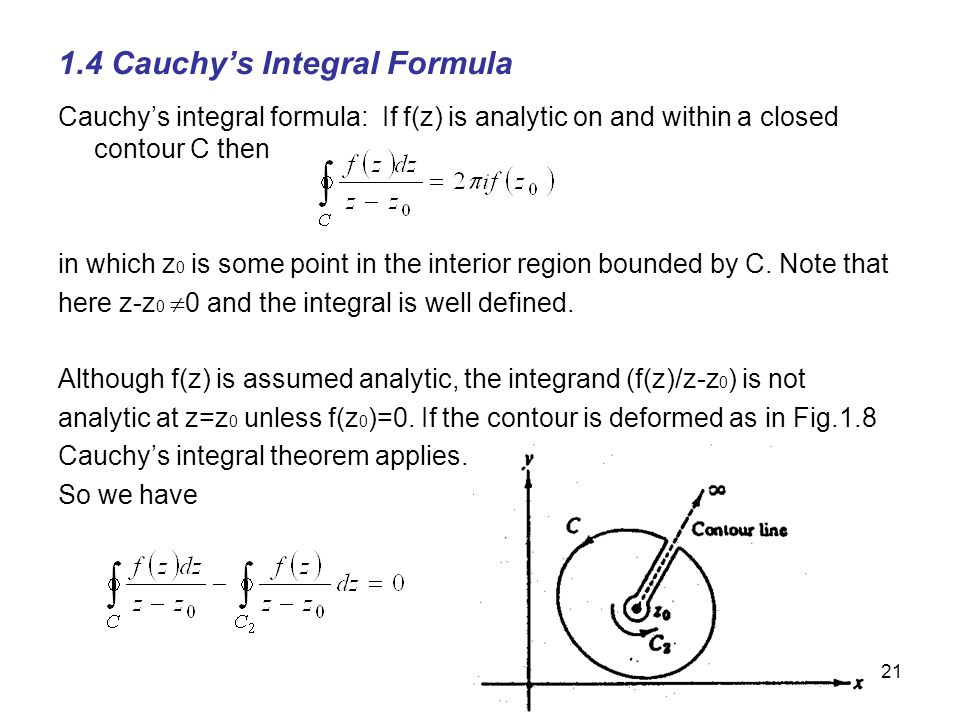 21 1.4 Cauchys Integral Formula Cauchys integral formula: If f(z) is analytic on and within a closed contour C then in which z 0 is some point in the