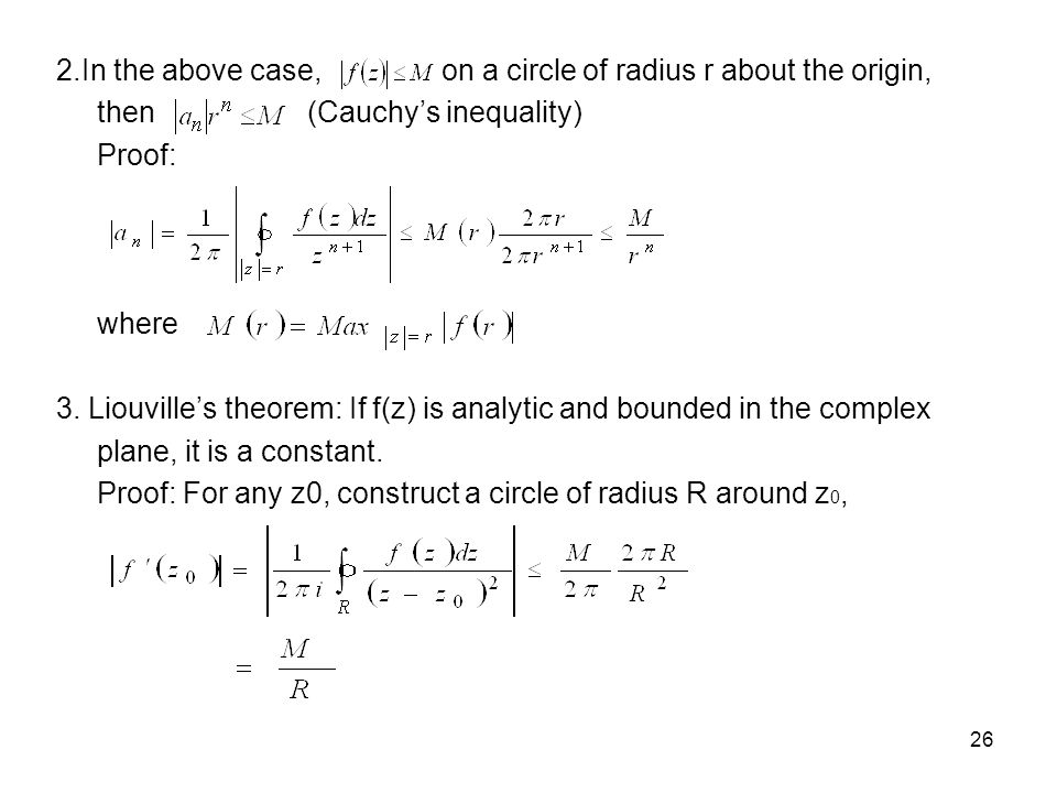 26 2.In the above case, on a circle of radius r about the origin, then (Cauchys inequality) Proof: where 3. Liouvilles theorem: If f(z) is analytic an