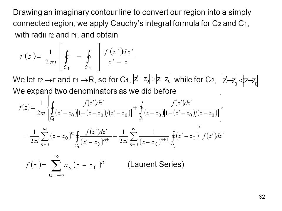 32 Drawing an imaginary contour line to convert our region into a simply connected region, we apply Cauchys integral formula for C 2 and C 1, with rad