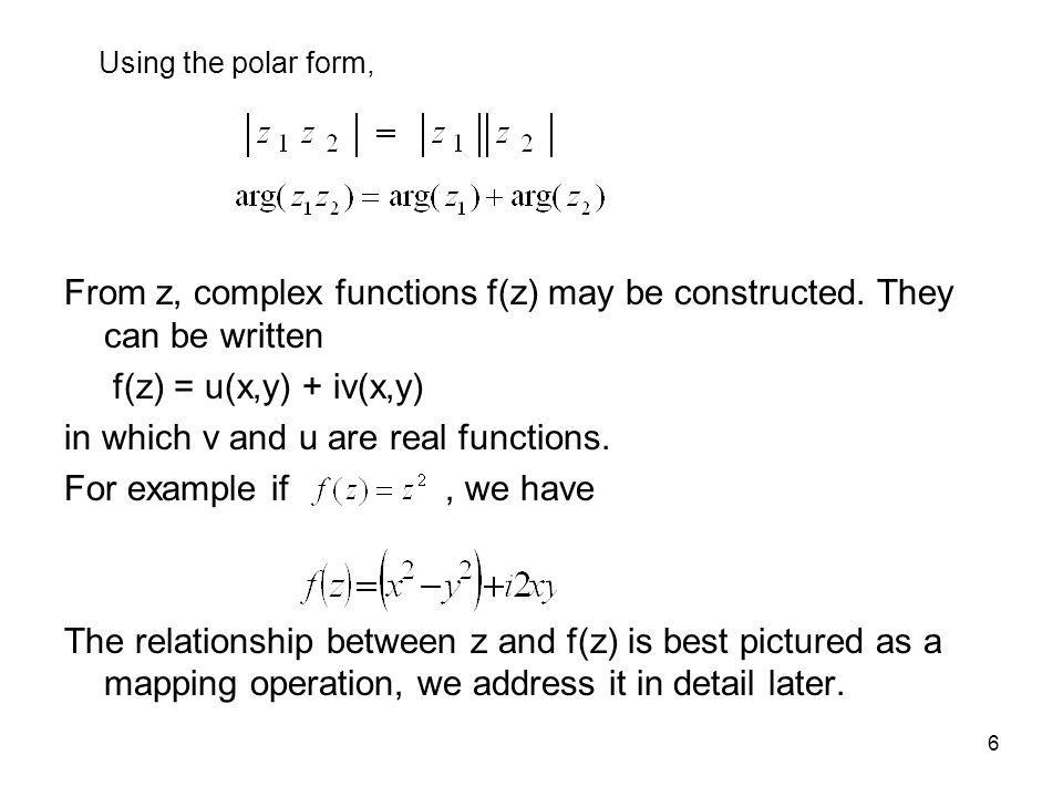7 Function: Mapping operation x y Z-plane u v The function w(x,y)=u(x,y)+iv(x,y) maps points in the xy plane into points in the uv plane.