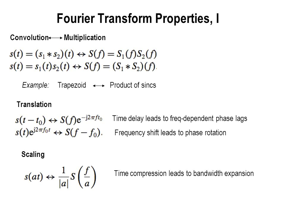 Fourier Transform Properties, II Complex conjugation in one domain corresponds to flip and conjugation in the other Important implication: the spectrum of real-valued signals is conjugate symmetric Real part of spectrum is symmetric Imaginary part of spectrum antisymmetric Observation to be used later in understanding passband signals: a real-valued time domain signal is completely described by its Fourier transform for positive frequencies (so we can throw away the negative frequencies when mathematically describing it)