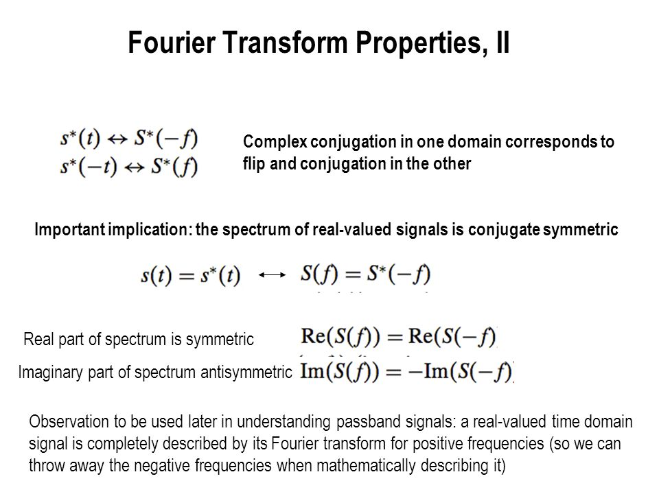 Fourier Transform Properties, III Parsevals Identity Inner product can be computed in either time or frequency domain Specialization: energy can be computed in time or frequency domain Exercise: Use Parseval s identity to evaluate Approach : think of integrating over the entire real line, and then think of what is the Fourier transform pair for the square of a sinc.