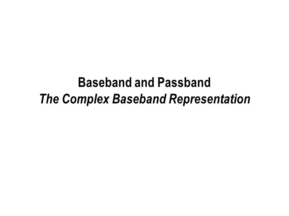 Baseband and Passband Signals/Channels Channels often approximated as LTI systems –Signal passes through channel, and then noise is added Channels allocated/described typically in terms of frequency bands –Signals have to be designed for the corresponding frequency band Baseband channels/signals –Energy concentrated in a frequency band around DC Passband channels/signals –Energy concentrated in a frequency band away from DC Unified treatment of baseband and passband systems –Complex baseband representation of passband systems