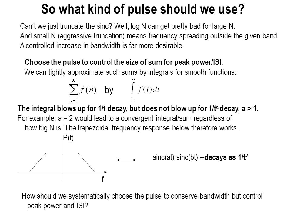 Modulation: what we need to figure out We have seen that linear modulation with sinc pulse has its problems –Sharp cutoff in frequency domain leads to slow (1/t) decay in time domain –Unbounded peak power, unbounded intersymbol interference when there is sampling offset Need to use pulses with gentler frequency domain decay, hence faster time domain decay –How should we choose the modulating pulse.