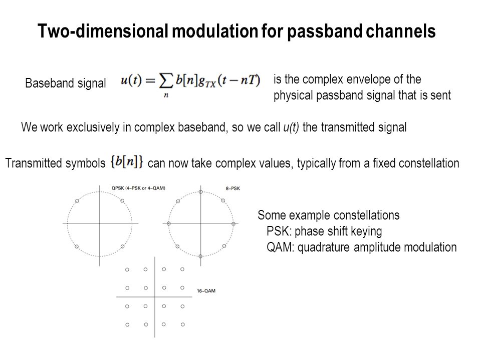 Bandwidth of linearly modulated signals Model as random process –We give an outline of the chain of reasoning – Read the book for details Compute the power spectral density (PSD) Compute bandwidth from PSD using your favorite definition of bandwidth Fractional power containment bandwidth is often the most useful – Quantifies spillage outside an allocated frequency band, for example.