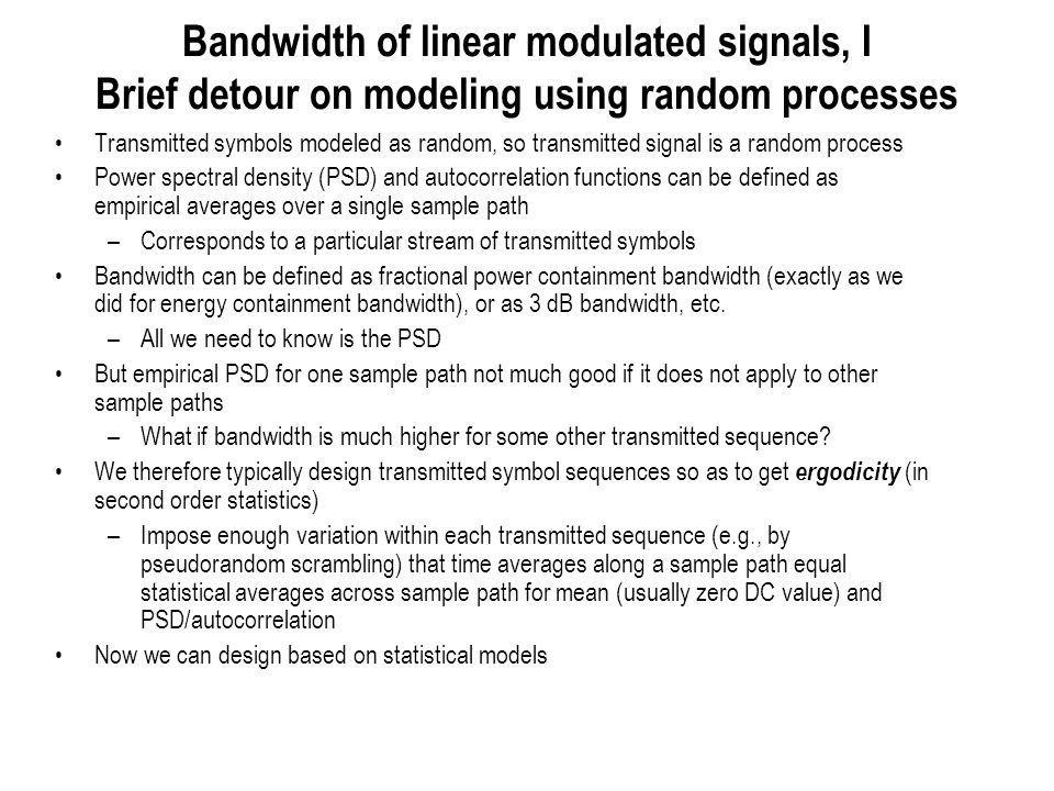 Bandwidth of linear modulated signals, II Stationarity and cyclostationarity Stationary means statistics do not change under time shifts Wide sense stationary (WSS) means second order stats do not change under time shifts Cyclostationary (with respect to period T) means statistics do not change under time shifts that are integer multiples of T Wide sense cyclostationary (with respect to period T) means second order stats do not change under time shifts that are integer multiples of T Can compute autocorrelation and PSD as a Fourier transform pair for WSS processes If symbol sequence (wide sense) stationary, then linearly modulated signal is (wide sense) cyclostationary with respect to the symbol time T –Since shift by T in the transmitted signal is equivalent to shifting the symbol sequence By fuzzing up the time axis, we can stationarize a cyclostationary process –Introduce a random delay that is uniform over [0,T], and is independent of everything else (of the symbol sequence, in our case) –The autocorrelation function and PSD for this stationarized process is exactly the same as what we would get on empirically averaging over a sample path, assuming ergodicity Now we can use statistical averages to compute the PSD, and hence the bandwidth