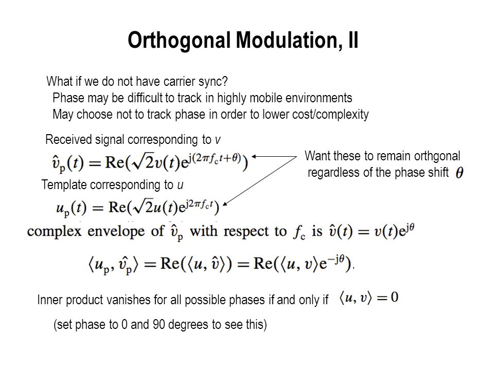 Orthogonal Modulation, III Two different notions of orthogonality Coherent systems : Carrier phase and frequency synchronized Noncoherent systems : Carrier phase and frequency not synchronized (but phase assumed constant over signaling duration--small enough freq offset) Let us now apply this to Frequency Shift Keying (FSK)