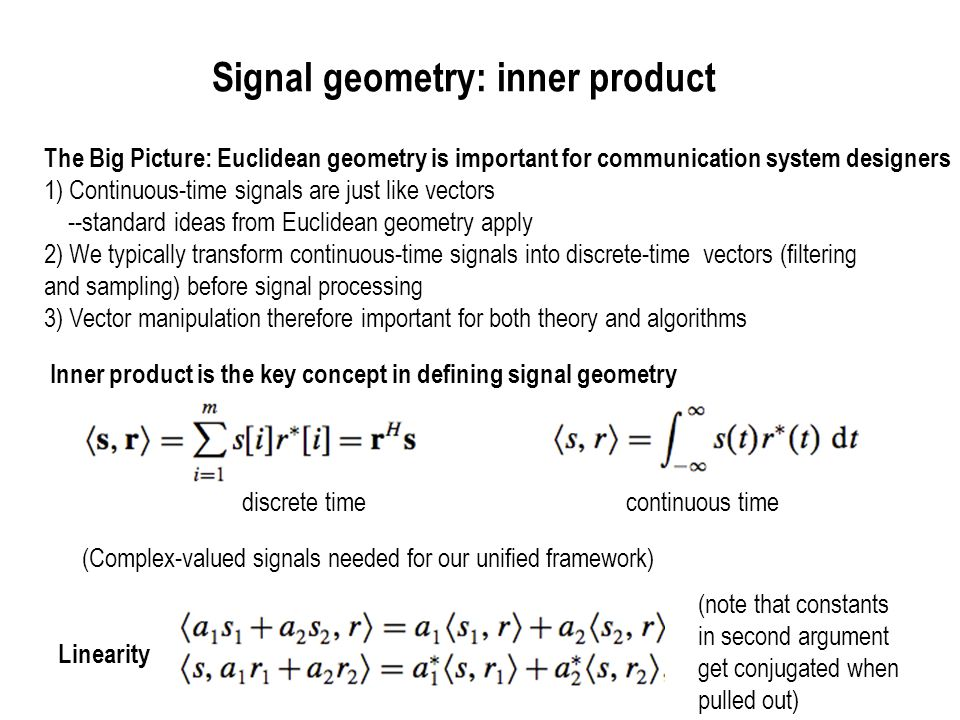 Signal geometry: norm, energy, distance Signal energy is its inner product with itself: Norm is the square root of the energy: Distance between two signals is the norm of their difference: We use these concepts extensively in Chapter 3 --signals sent should be far enough apart that we can distinguish them in the presence of noise --transmit power depends on the energy of the signals sent Cauchy-Schwartz inequality (file away for later use) Equality if and only if one of the signals is a scalar multiple of the other
