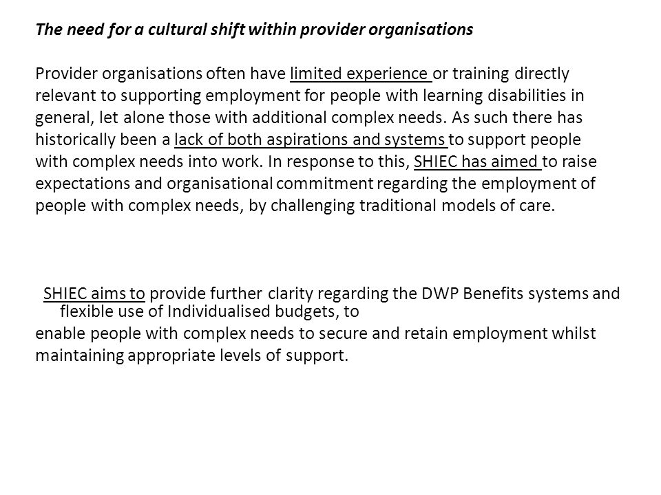 The need for a cultural shift within provider organisations Provider organisations often have limited experience or training directly relevant to supporting employment for people with learning disabilities in general, let alone those with additional complex needs.