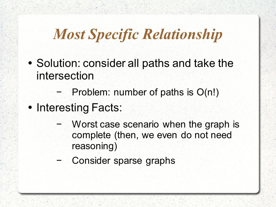 Most Specific Relationship Solution: consider all paths and take the intersection Problem: number of paths is O(n!) Interesting Facts: Worst case scenario when the graph is complete (then, we even do not need reasoning) Consider sparse graphs