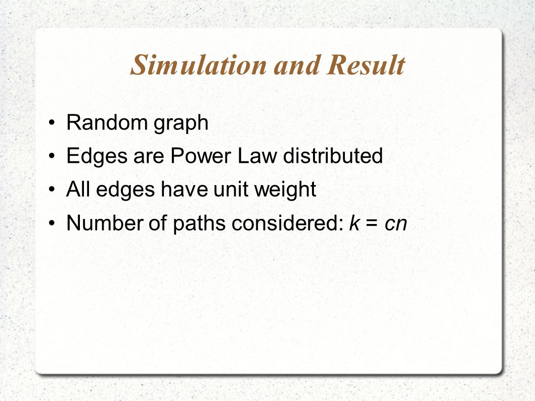 Simulation and Result Random graph Edges are Power Law distributed All edges have unit weight Number of paths considered: k = cn