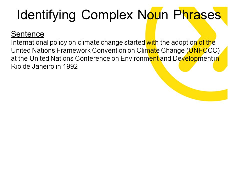Sentence International policy on climate change started with the adoption of the United Nations Framework Convention on Climate Change (UNFCCC) at the United Nations Conference on Environment and Development in Rio de Janeiro in 1992 Identifying Complex Noun Phrases