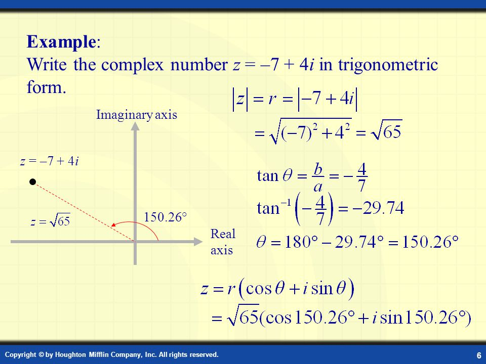 Copyright © by Houghton Mifflin Company, Inc. All rights reserved. 6 Example: Write the complex number z = –7 + 4i in trigonometric form. Example: Tri