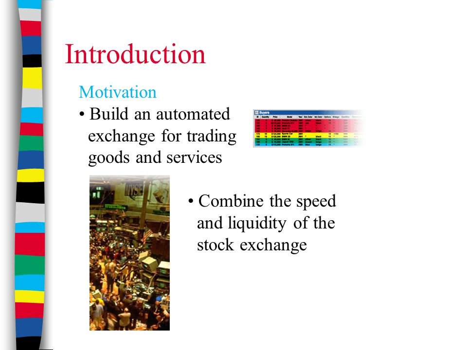 Introduction Motivation Build an automated exchange for trading goods and services Combine the speed and liquidity of the stock exchange