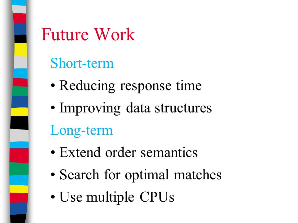 Future Work Short-term Reducing response time Improving data structures Long-term Extend order semantics Search for optimal matches Use multiple CPUs