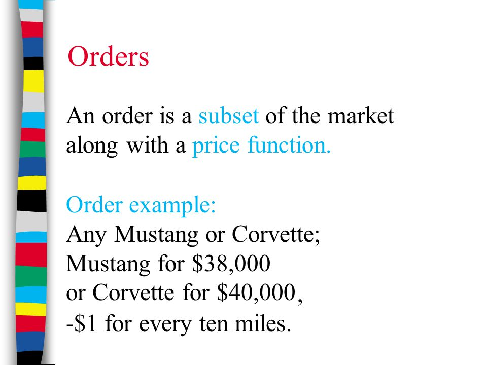 Orders An order is a subset of the market along with a price function., -$1 for every ten miles. Order example: Any Mustang or Corvette; Mustang for $