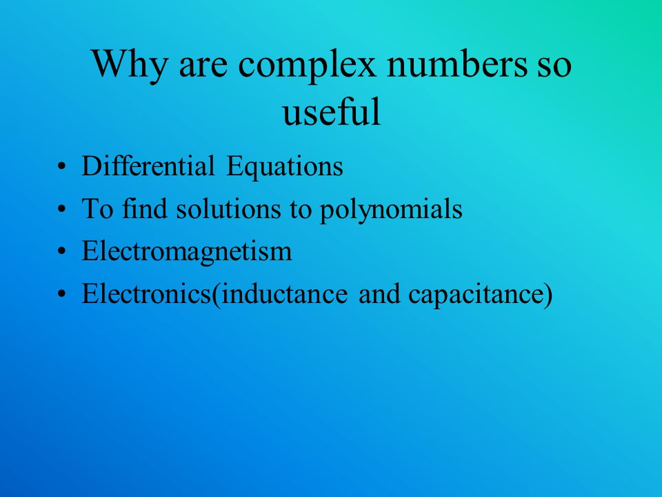 Why are complex numbers so useful Differential Equations To find solutions to polynomials Electromagnetism Electronics(inductance and capacitance)