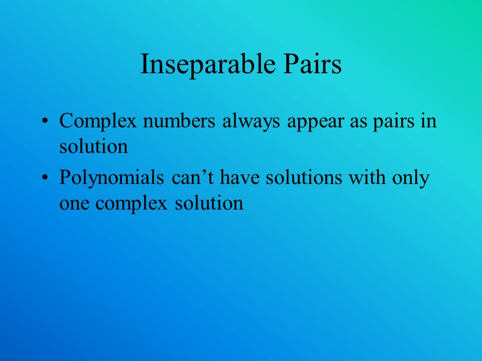 Inseparable Pairs Complex numbers always appear as pairs in solution Polynomials cant have solutions with only one complex solution