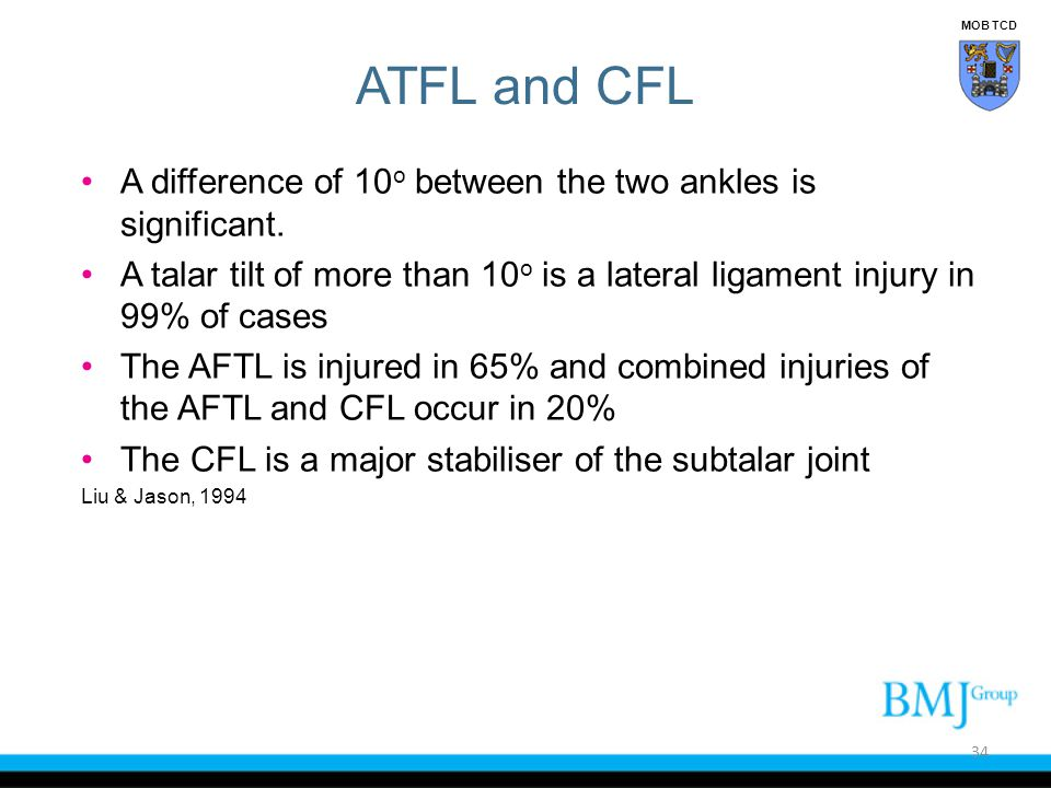 ATFL and CFL A difference of 10 o between the two ankles is significant. A talar tilt of more than 10 o is a lateral ligament injury in 99% of cases T