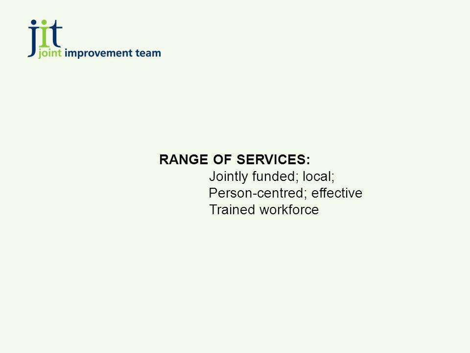 RANGE OF SERVICES: Jointly funded; local; Person-centred; effective Trained workforce