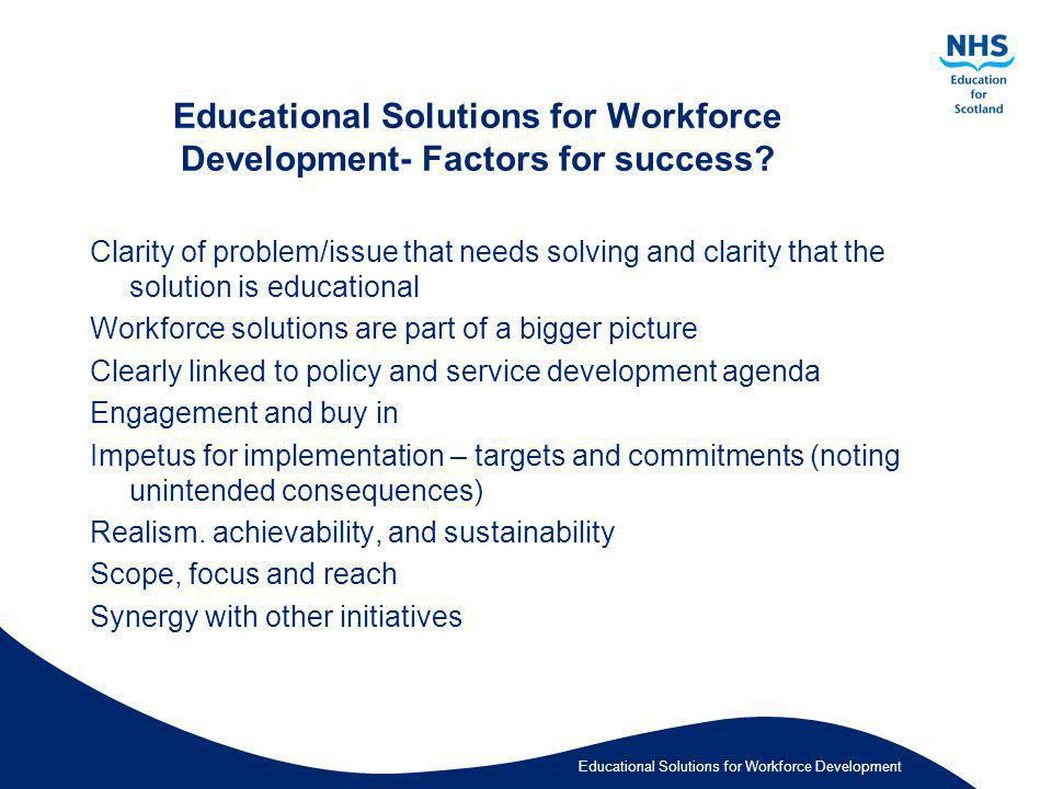 Educational Solutions for Workforce Development Educational Solutions for Workforce Development- Factors for success? Clarity of problem/issue that ne