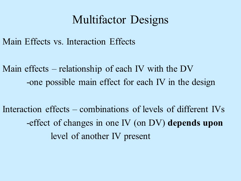 Main Effects vs. Interaction Effects Main effects – relationship of each IV with the DV -one possible main effect for each IV in the design Interactio