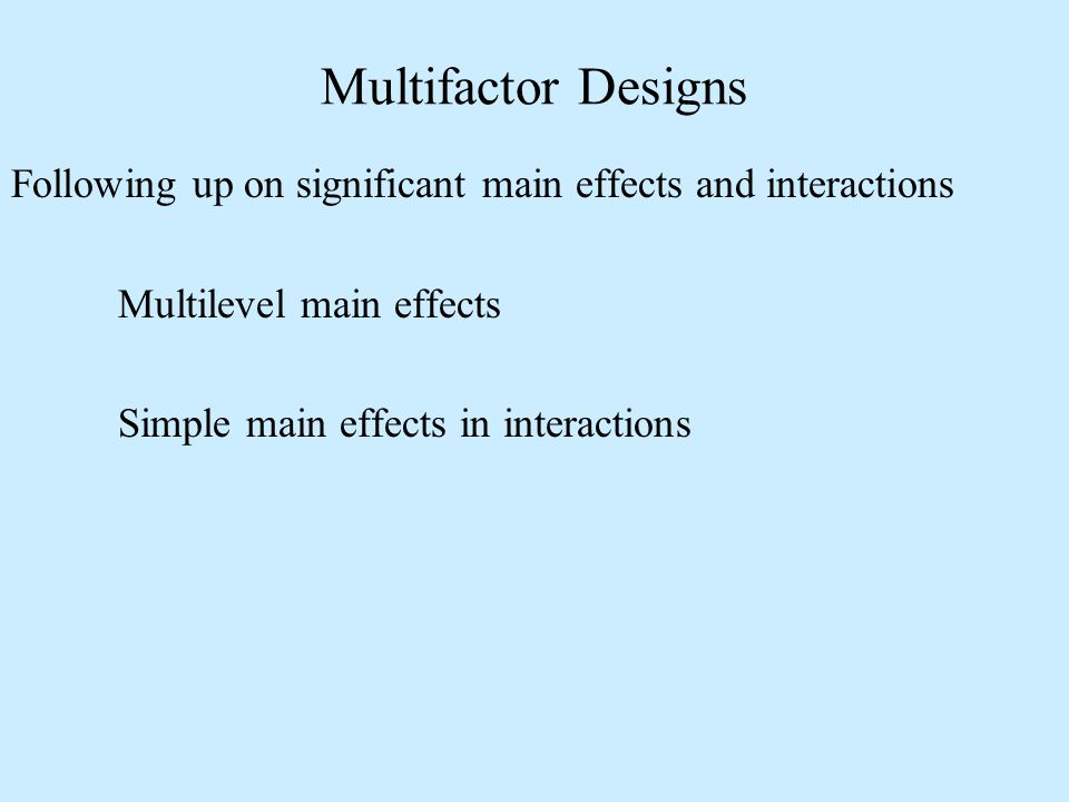 Following up on significant main effects and interactions Multilevel main effects Simple main effects in interactions Multifactor Designs