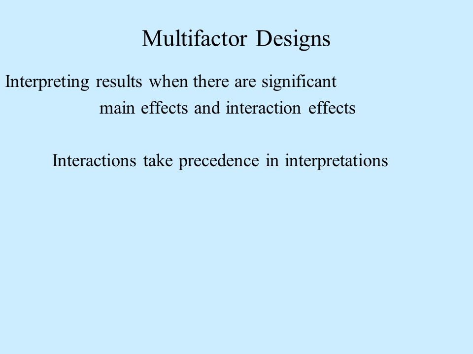Interpreting results when there are significant main effects and interaction effects Interactions take precedence in interpretations Multifactor Designs