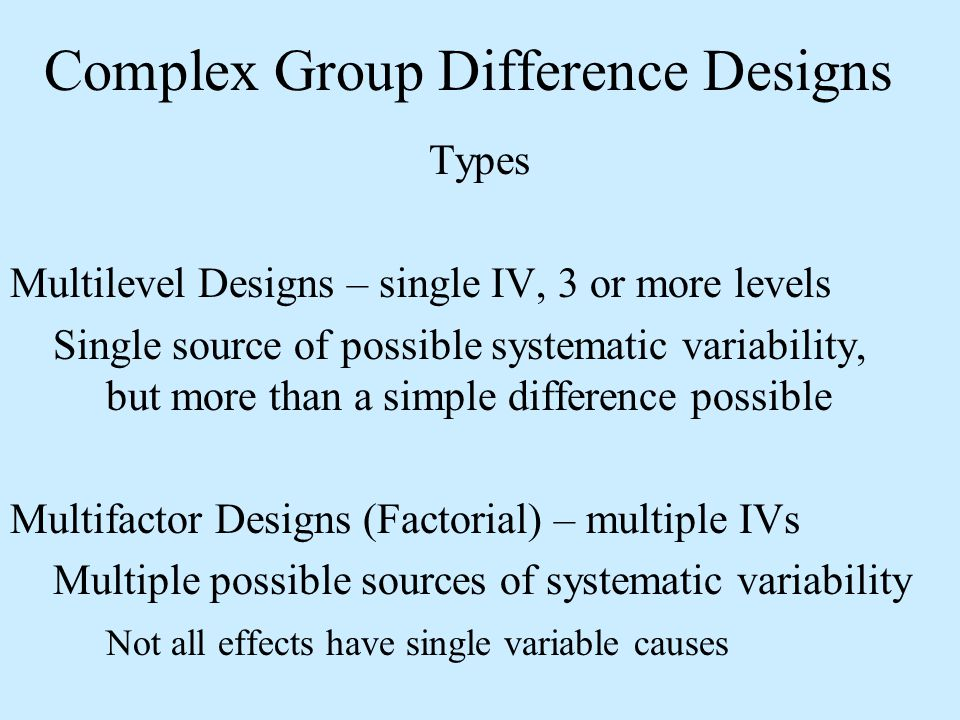 Complex Group Difference Designs Types Multilevel Designs – single IV, 3 or more levels Single source of possible systematic variability, but more tha